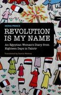 Revolution Is My Name : An Egyptian Woman's Diary from Eighteen Days in Tahrir