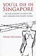You'll Die in Singapore The True Account of One of the Most Amazing POW Escapes in WWII