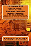 Ultimate P2P Computing-Understanding P2P SHARING, Peer-to-Peer Applications-Architecture PEE...