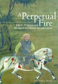 Perpetual Fire : John C. Ferguson and His Acquisition of Chinese Art and Culture